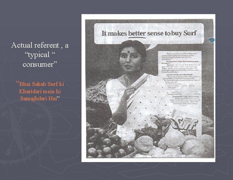 "Actual referent , a ""typical "" consumer"" ""Bhai Sahab Surf ki Kharidari mein hi"