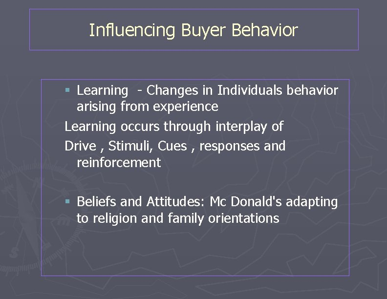Influencing Buyer Behavior § Learning - Changes in Individuals behavior arising from experience Learning
