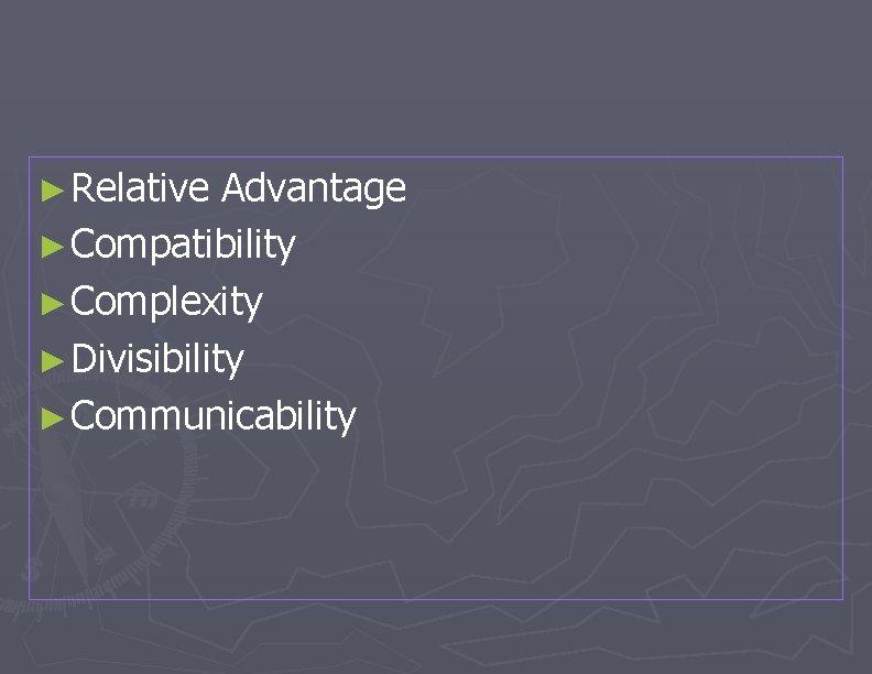 ► Relative Advantage ► Compatibility ► Complexity ► Divisibility ► Communicability