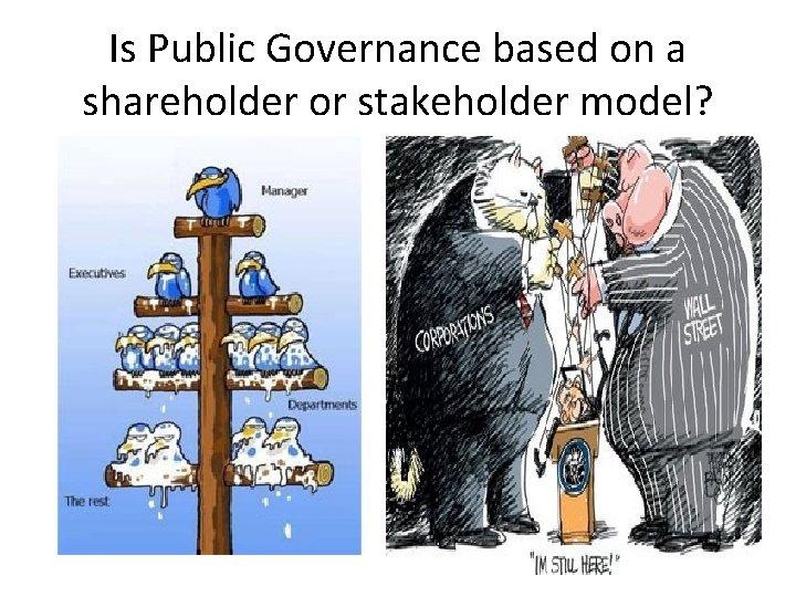 Is Public Governance based on a shareholder or stakeholder model?