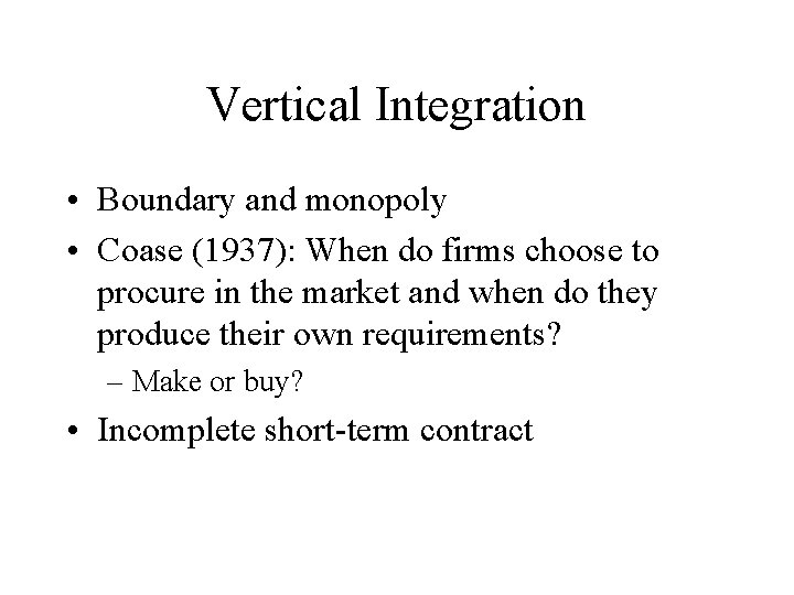 Vertical Integration • Boundary and monopoly • Coase (1937): When do firms choose to