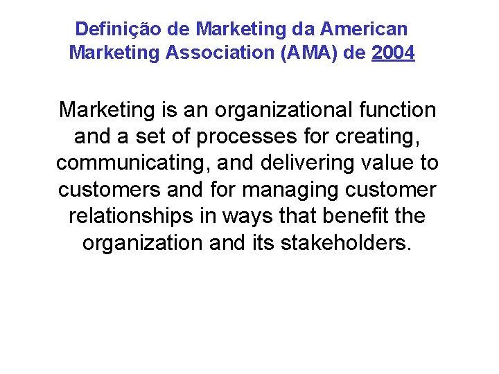 Definição de Marketing da American Marketing Association (AMA) de 2004 Marketing is an organizational