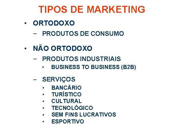 TIPOS DE MARKETING • ORTODOXO – PRODUTOS DE CONSUMO • NÃO ORTODOXO – PRODUTOS