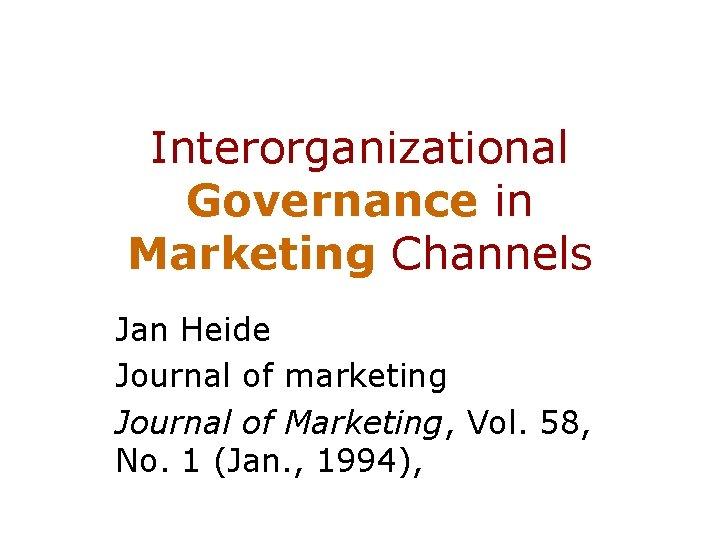 Interorganizational Governance in Marketing Channels Jan Heide Journal of marketing Journal of Marketing, Vol.