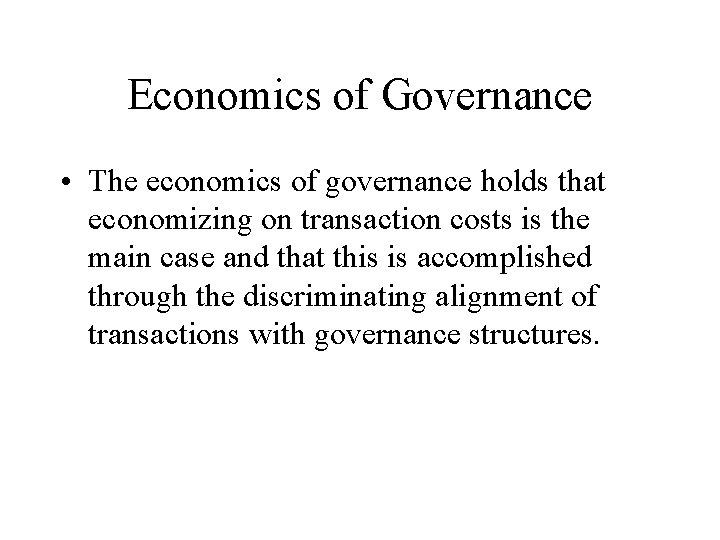 Economics of Governance • The economics of governance holds that economizing on transaction costs