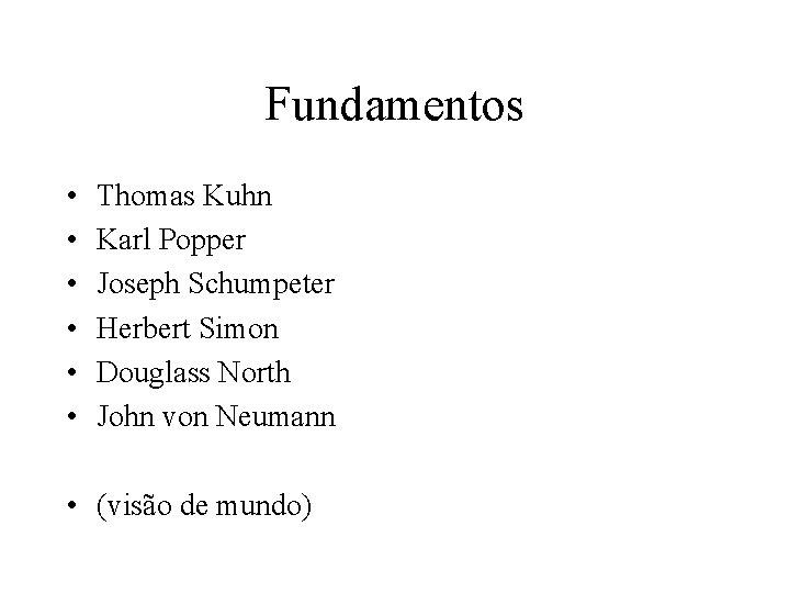 Fundamentos • • • Thomas Kuhn Karl Popper Joseph Schumpeter Herbert Simon Douglass North