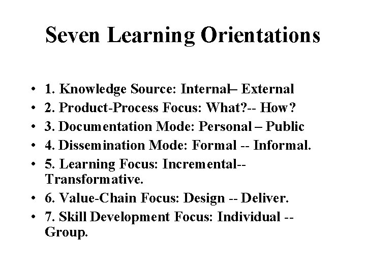 Seven Learning Orientations • • • 1. Knowledge Source: Internal– External 2. Product-Process Focus: