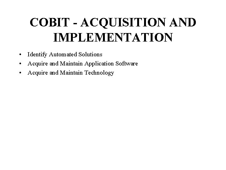 COBIT - ACQUISITION AND IMPLEMENTATION • Identify Automated Solutions • Acquire and Maintain Application