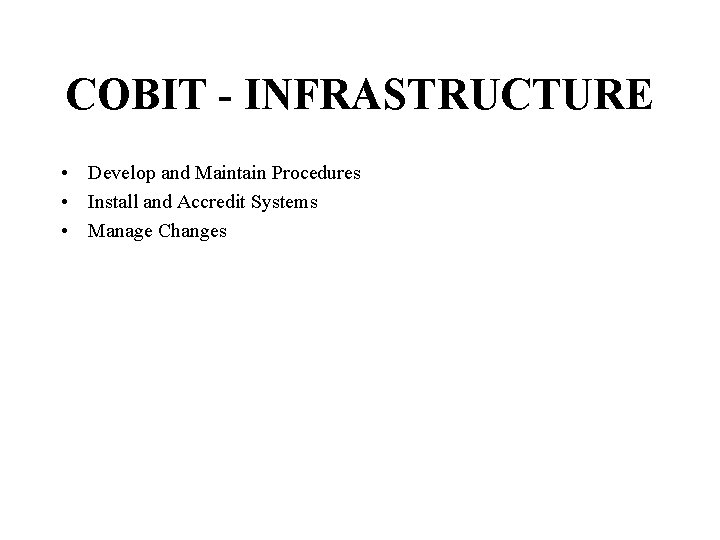 COBIT - INFRASTRUCTURE • Develop and Maintain Procedures • Install and Accredit Systems •