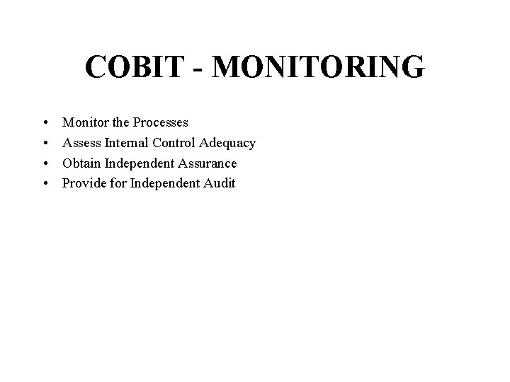 COBIT - MONITORING • • Monitor the Processes Assess Internal Control Adequacy Obtain Independent