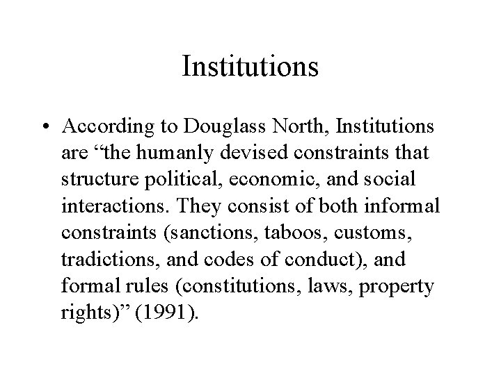 """Institutions • According to Douglass North, Institutions are """"the humanly devised constraints that structure"""