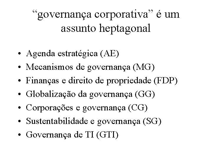 """""""governança corporativa"""" é um assunto heptagonal • • Agenda estratégica (AE) Mecanismos de governança"""
