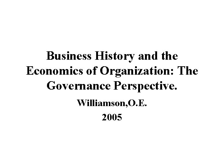 Business History and the Economics of Organization: The Governance Perspective. Williamson, O. E. 2005