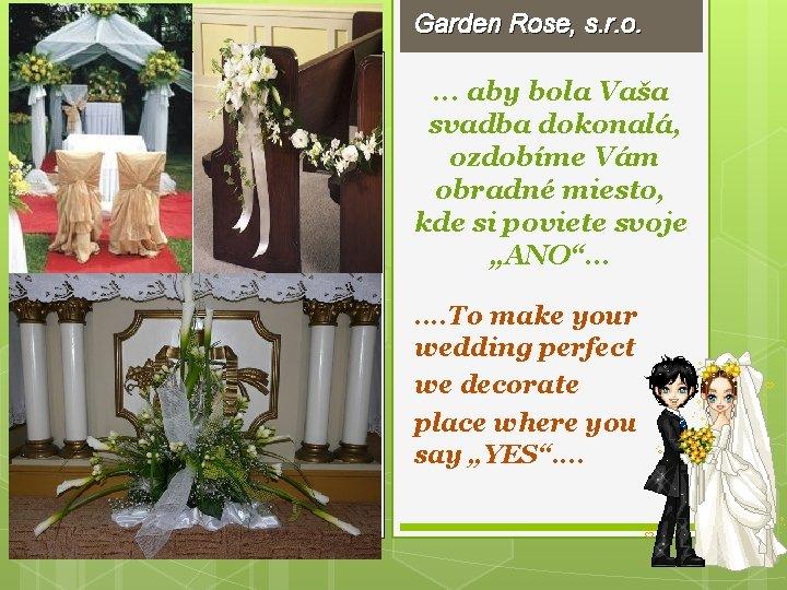 Garden Rose, s. r. o. . aby bola Vaša svadba dokonalá, ozdobíme Vám obradné