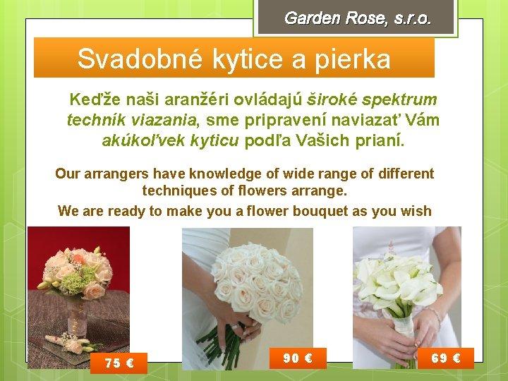 Garden Rose, s. r. o. Svadobné kytice a pierka Keďže naši aranžéri ovládajú široké