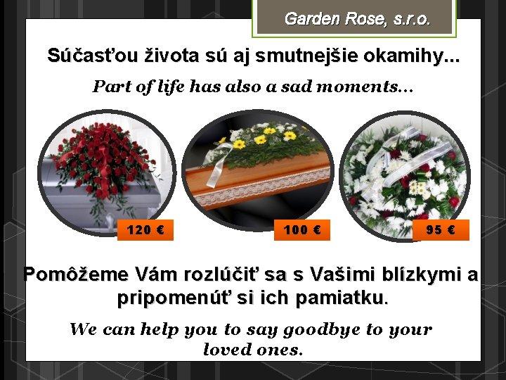 Garden Rose, s. r. o. Súčasťou života sú aj smutnejšie okamihy. . . Part