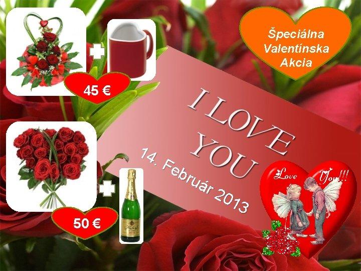 Špeciálna Valentínska Akcia 45 € 14. F eb ruá r 2 01 3 50