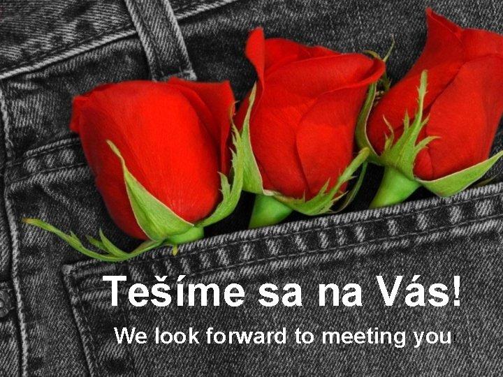 Tešíme sa na Vás! We look forward to meeting you!