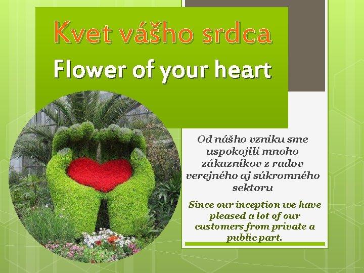 Kvet vášho srdca Flower of your heart Od nášho vzniku sme uspokojili mnoho zákazníkov