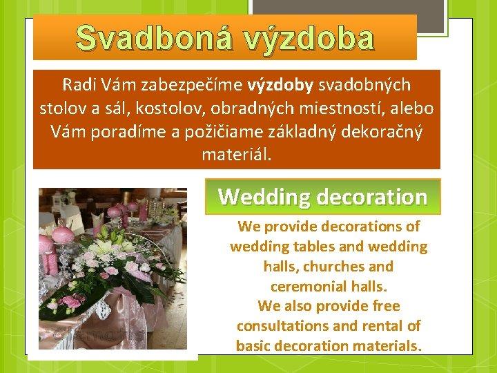Svadboná výzdoba Radi Vám zabezpečíme výzdoby svadobných stolov a sál, kostolov, obradných miestností, alebo