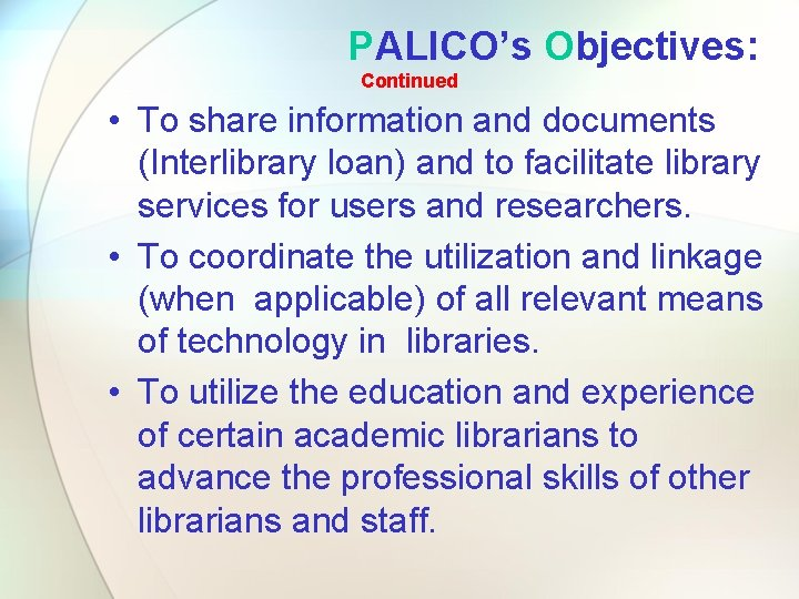 PALICO's Objectives: Continued • To share information and documents (Interlibrary loan) and to facilitate