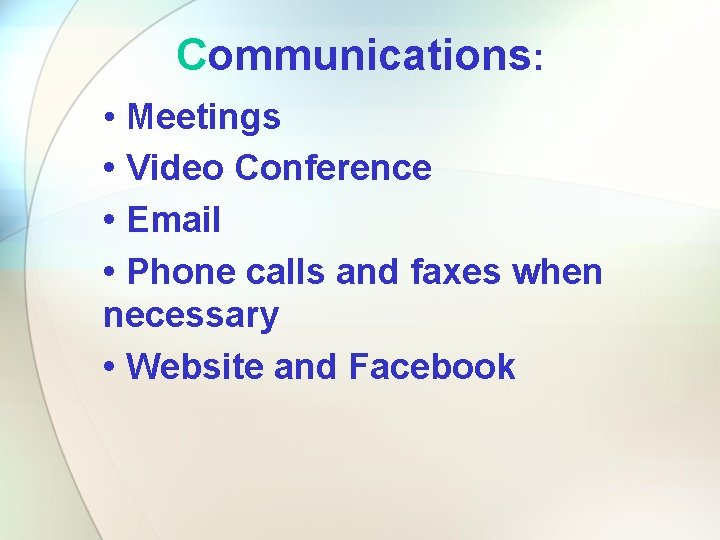 Communications: • Meetings • Video Conference • Email • Phone calls and faxes when