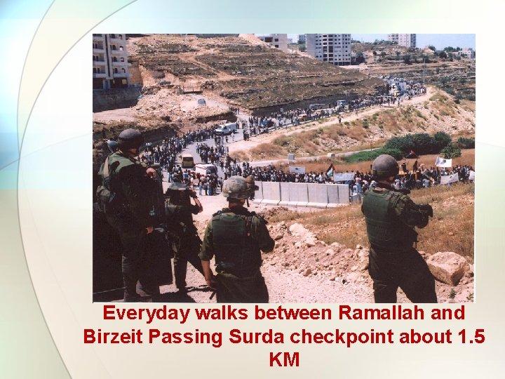 Everyday walks between Ramallah and Birzeit Passing Surda checkpoint about 1. 5 KM