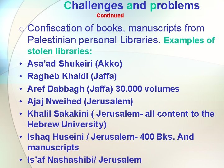 Challenges and problems Continued o Confiscation of books, manuscripts from Palestinian personal Libraries. Examples