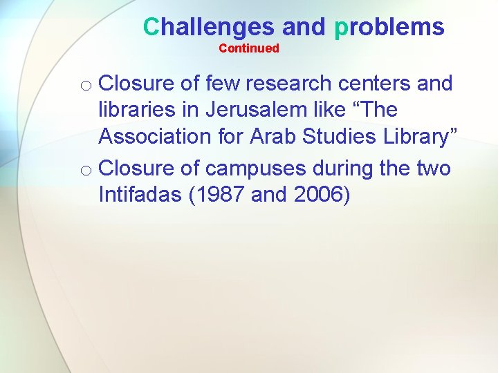 Challenges and problems Continued o Closure of few research centers and libraries in Jerusalem