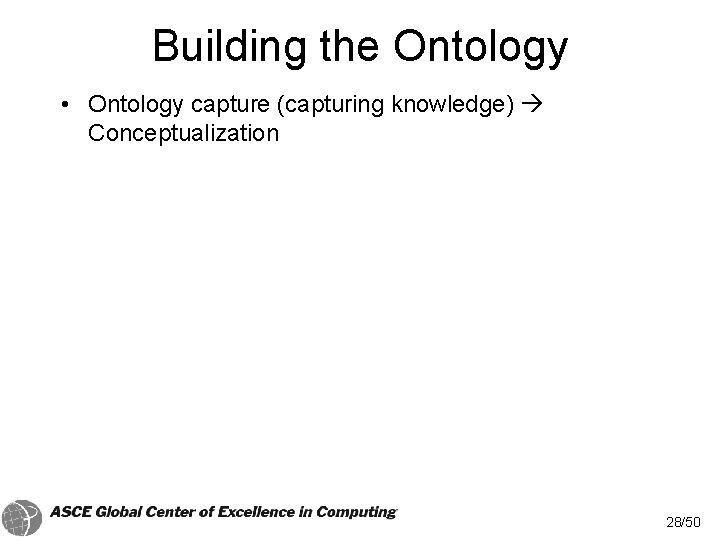 Building the Ontology • Ontology capture (capturing knowledge) Conceptualization 28/50