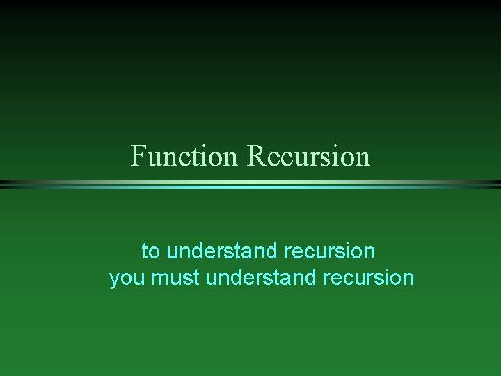 Function Recursion to understand recursion you must understand recursion