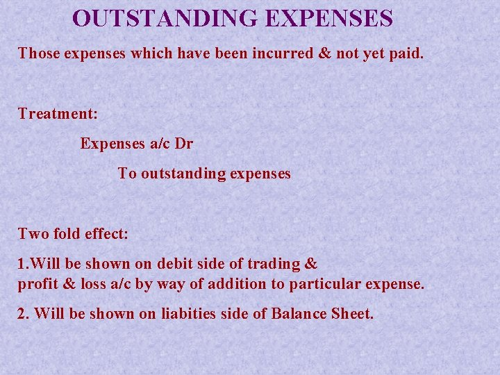 OUTSTANDING EXPENSES Those expenses which have been incurred & not yet paid. Treatment: Expenses