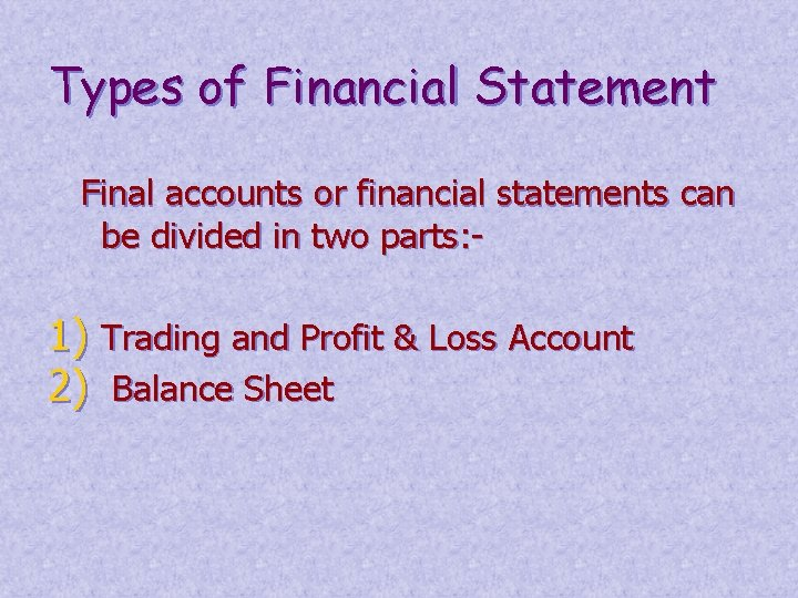 Types of Financial Statement Final accounts or financial statements can be divided in two
