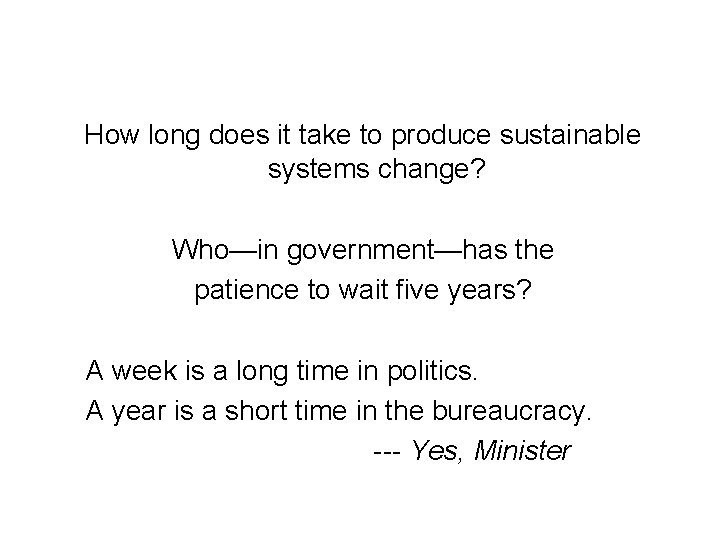 How long does it take to produce sustainable systems change? Who—in government—has the patience