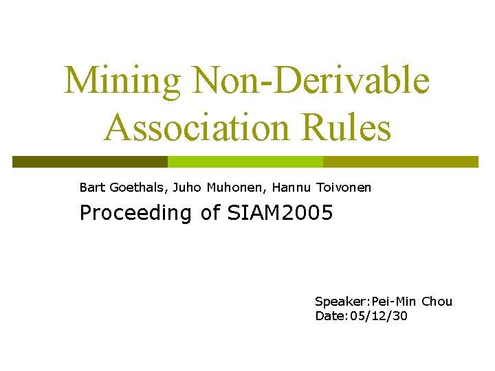 Mining Non-Derivable Association Rules Bart Goethals, Juho Muhonen, Hannu Toivonen Proceeding of SIAM 2005