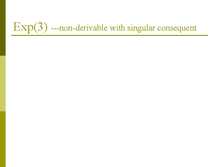 Exp(3) ---non-derivable with singular consequent