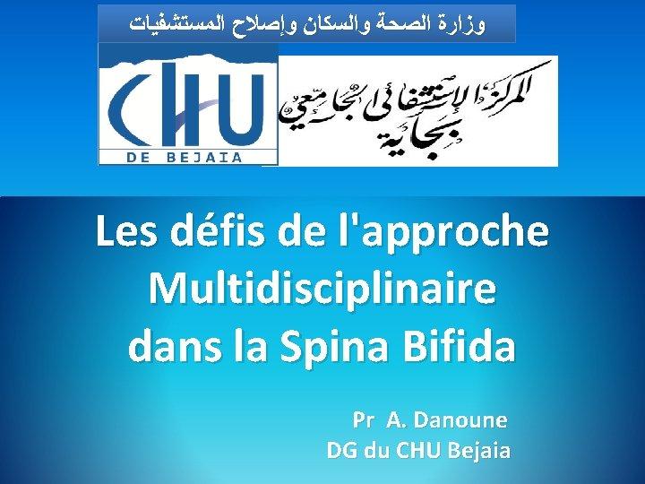 ﻭﺯﺍﺭﺓ ﺍﻟﺼﺤﺔ ﻭﺍﻟﺴﻜﺎﻥ ﻭﺇﺻﻼﺡ ﺍﻟﻤﺴﺘﺸﻔﻴﺎﺕ Les défis de l'approche Multidisciplinaire dans la Spina