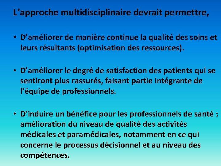 L'approche multidisciplinaire devrait permettre, • D'améliorer de manière continue la qualité des soins et