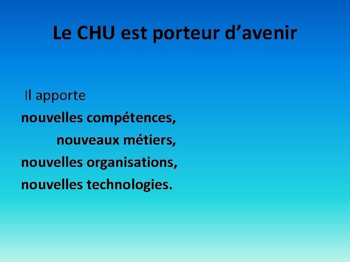Le CHU est porteur d'avenir Il apporte nouvelles compétences, nouveaux métiers, nouvelles organisations, nouvelles