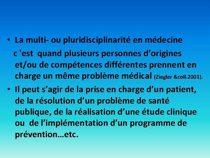 • La multi- ou pluridisciplinarité en médecine c 'est quand plusieurs personnes d'origines