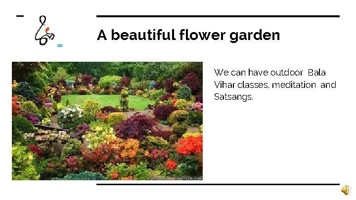 A beautiful flower garden We can have outdoor Bala Vihar classes, meditation and Satsangs.