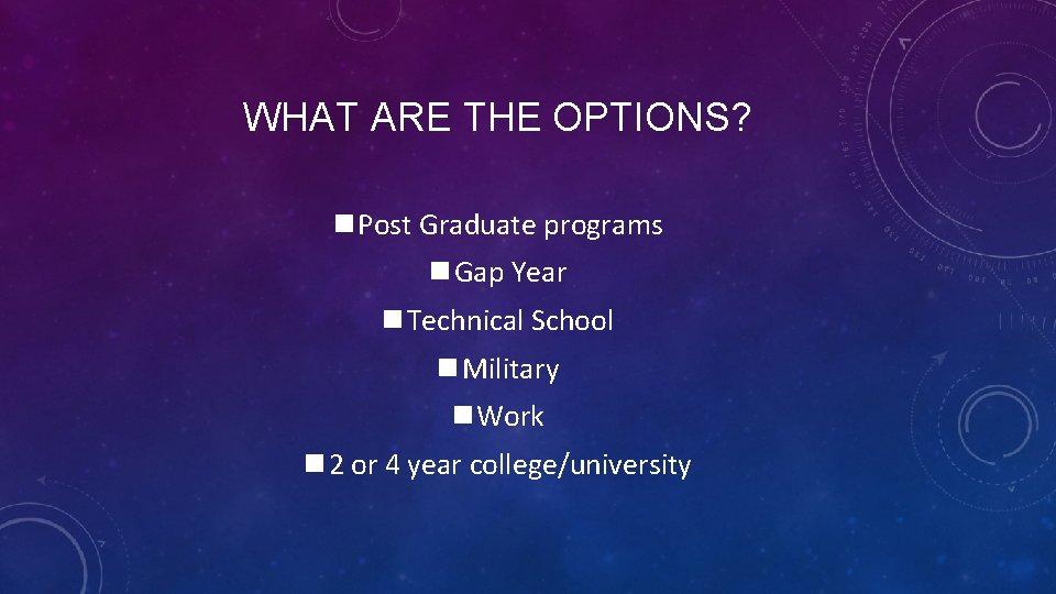 WHAT ARE THE OPTIONS? n Post Graduate programs n Gap Year n Technical School