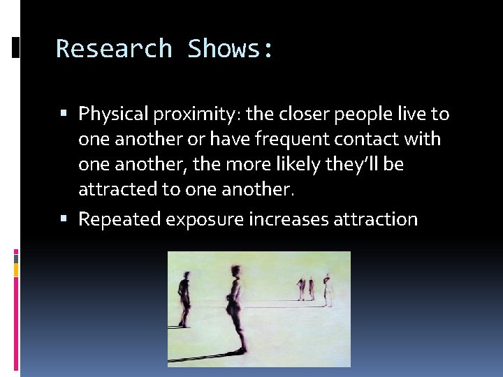 Research Shows: Physical proximity: the closer people live to one another or have frequent