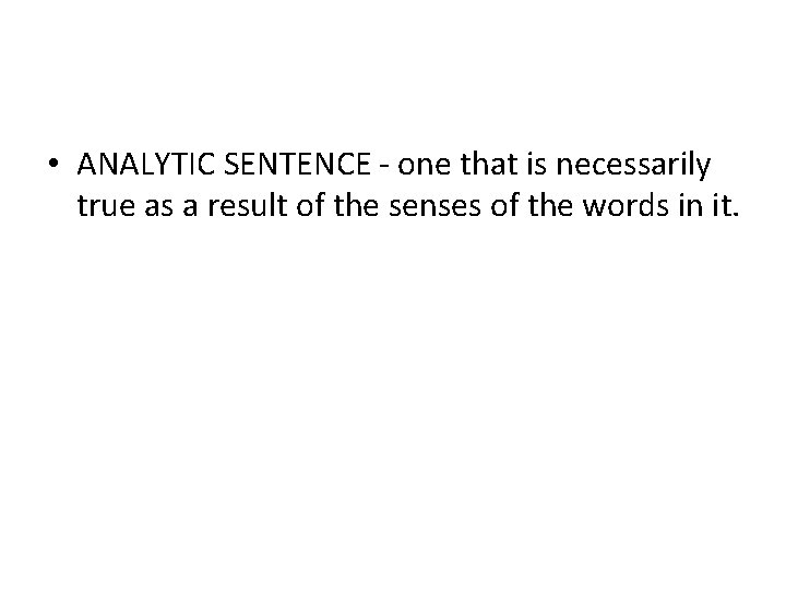 • ANALYTIC SENTENCE - one that is necessarily true as a result of