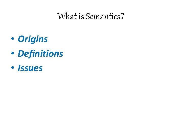 What is Semantics? • Origins • Definitions • Issues