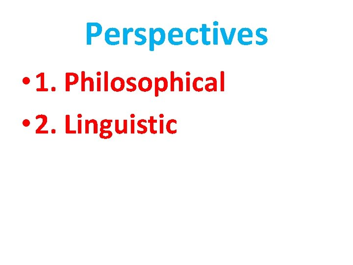 Perspectives • 1. Philosophical • 2. Linguistic