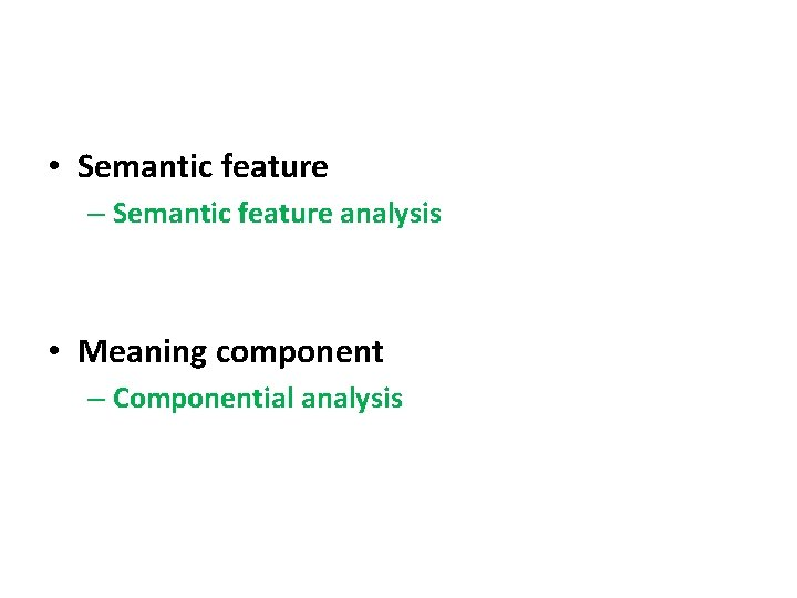 • Semantic feature – Semantic feature analysis • Meaning component – Componential analysis