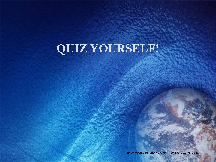 QUIZ YOURSELF! http: //www. fi. edu/fellows/payton/rocks/create/igneous. htm