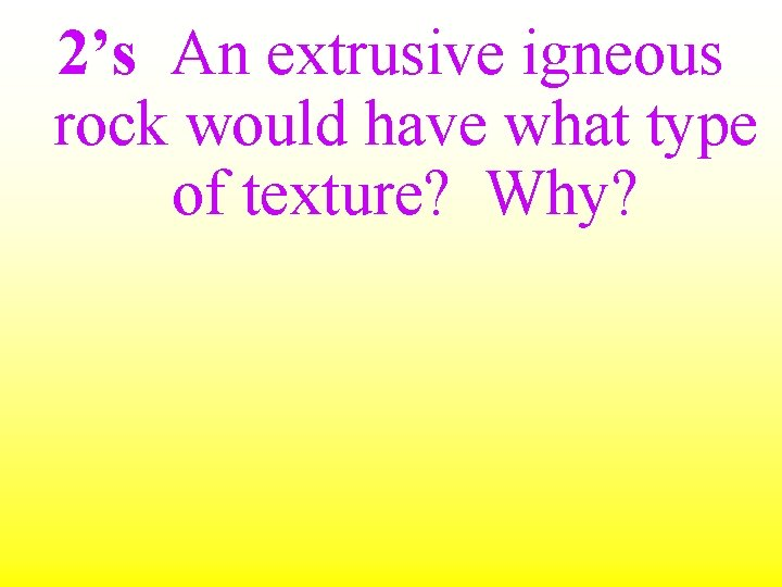 2's An extrusive igneous rock would have what type of texture? Why?
