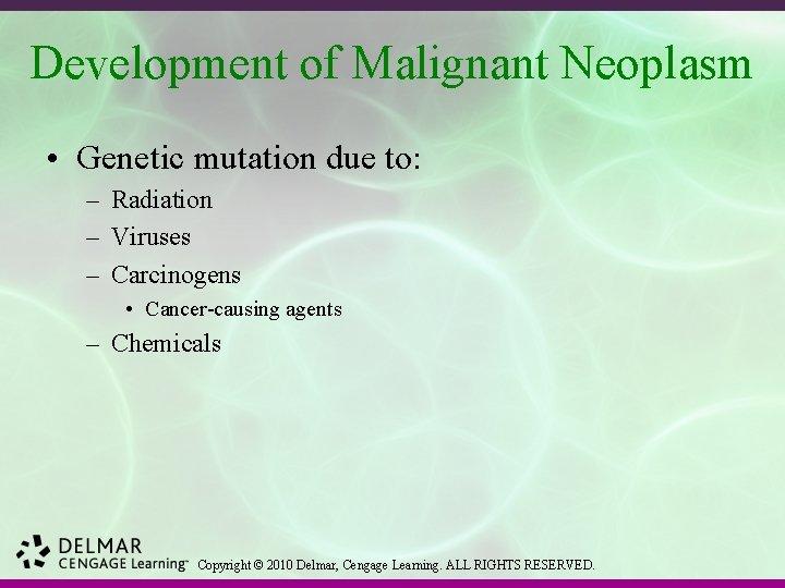 Development of Malignant Neoplasm • Genetic mutation due to: – Radiation – Viruses –